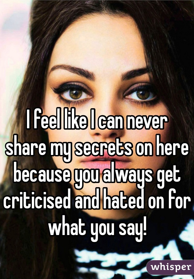 I feel like I can never share my secrets on here because you always get criticised and hated on for what you say!