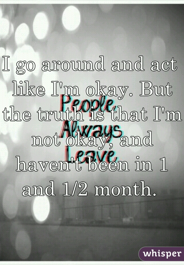 I go around and act like I'm okay. But the truth is that I'm not okay, and haven't been in 1 and 1/2 month.
