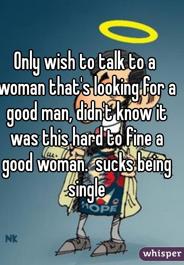 Only wish to talk to a woman that's looking for a good man, didn't know it was this hard to fine a good woman.  sucks being single