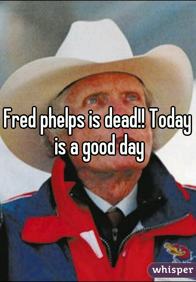 Fred phelps is dead!! Today is a good day