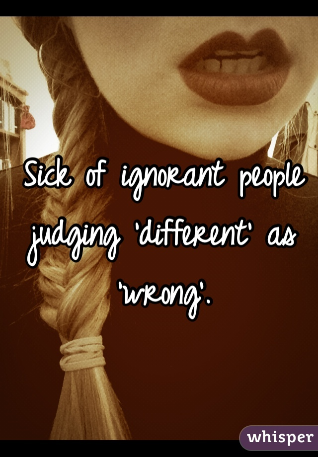 Sick of ignorant people judging 'different' as 'wrong'.