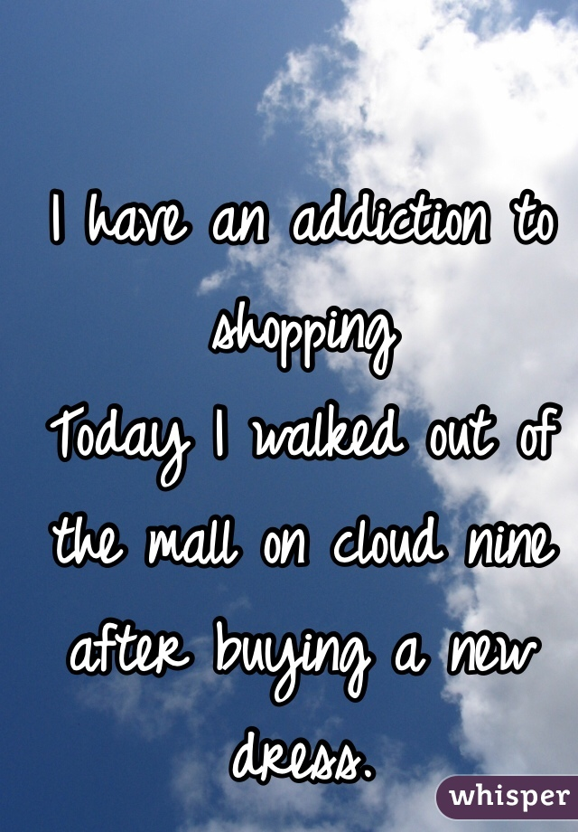 I have an addiction to shopping Today I walked out of the mall on cloud nine after buying a new dress.