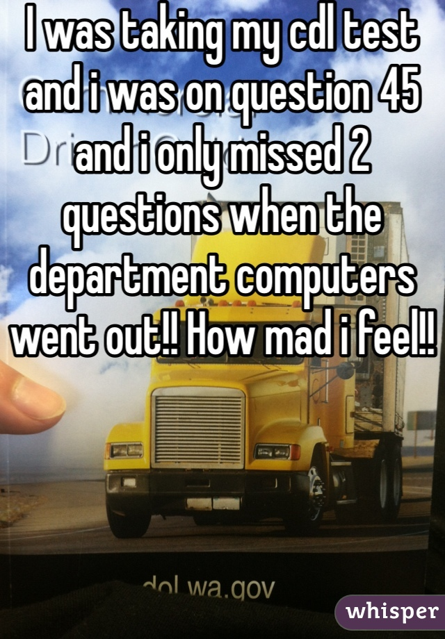 I was taking my cdl test and i was on question 45 and i only missed 2 questions when the department computers went out!! How mad i feel!!