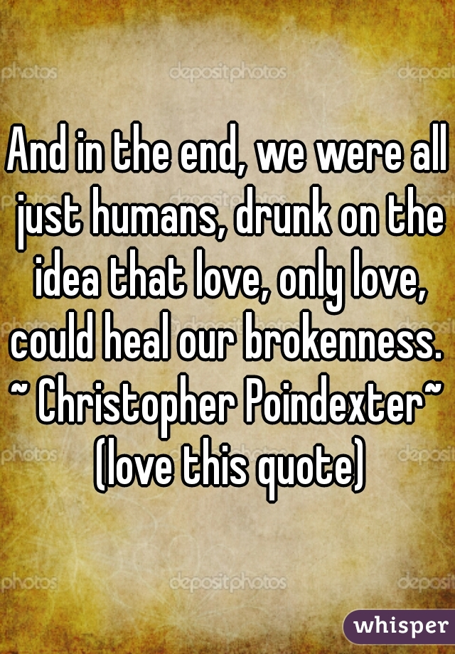 And in the end, we were all just humans, drunk on the idea that love, only love, could heal our brokenness.  ~ Christopher Poindexter~  (love this quote)
