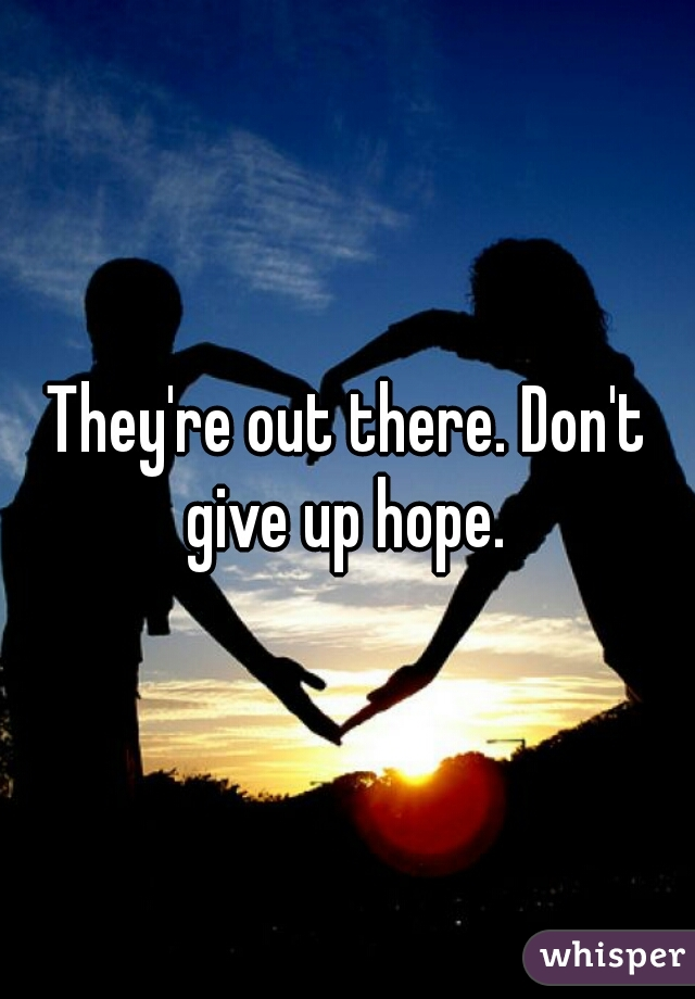 They're out there. Don't give up hope.