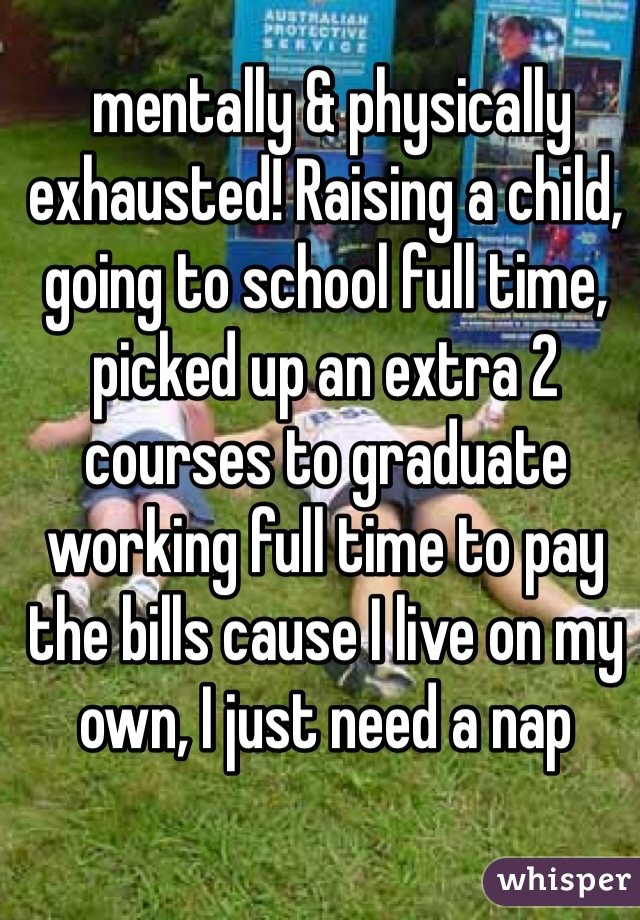 mentally & physically exhausted! Raising a child, going to school full time, picked up an extra 2 courses to graduate working full time to pay the bills cause I live on my own, I just need a nap