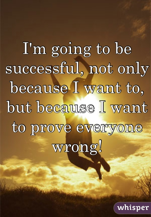 I'm going to be successful, not only because I want to, but because I want to prove everyone wrong!