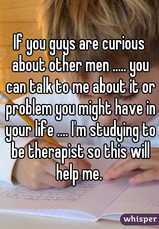 If you guys are curious about other men ..... you can talk to me about it or problem you might have in your life .... I'm studying to be therapist so this will help me.