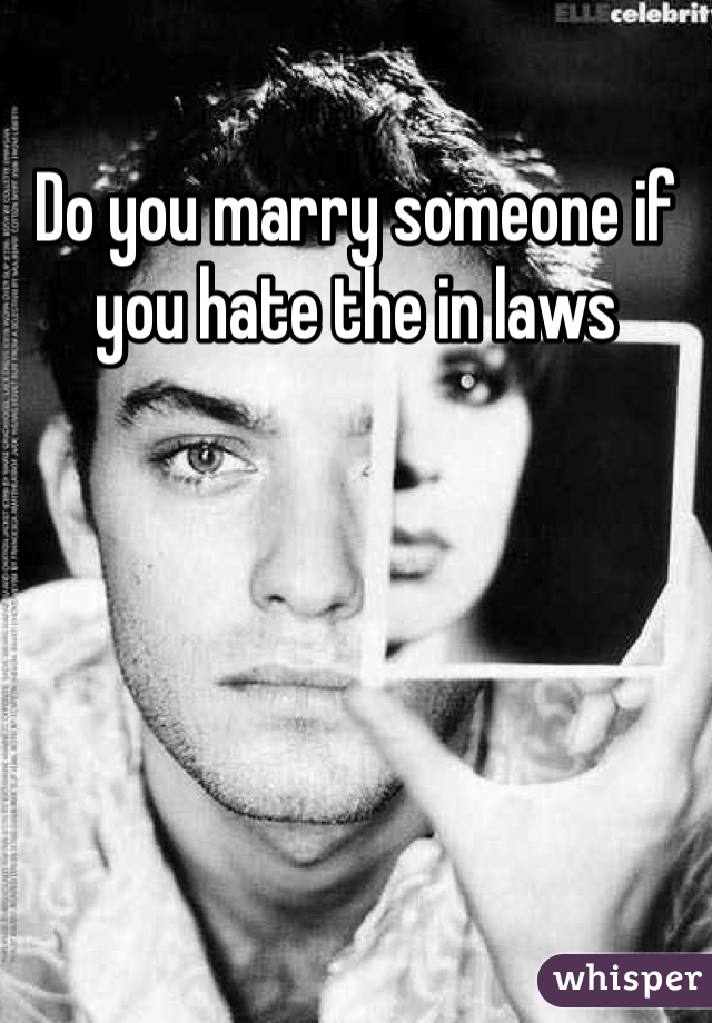 Do you marry someone if you hate the in laws