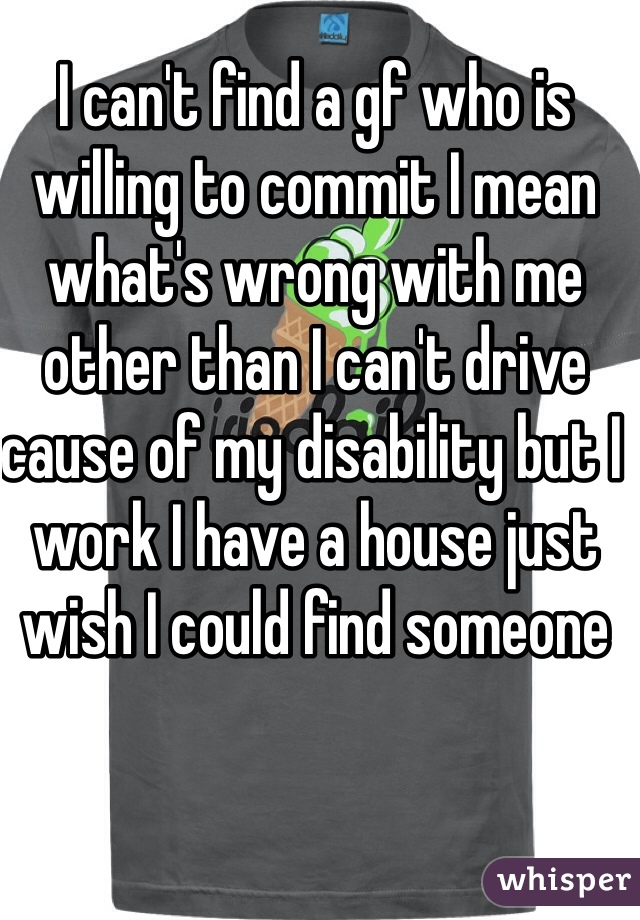 I can't find a gf who is willing to commit I mean what's wrong with me other than I can't drive cause of my disability but I work I have a house just wish I could find someone