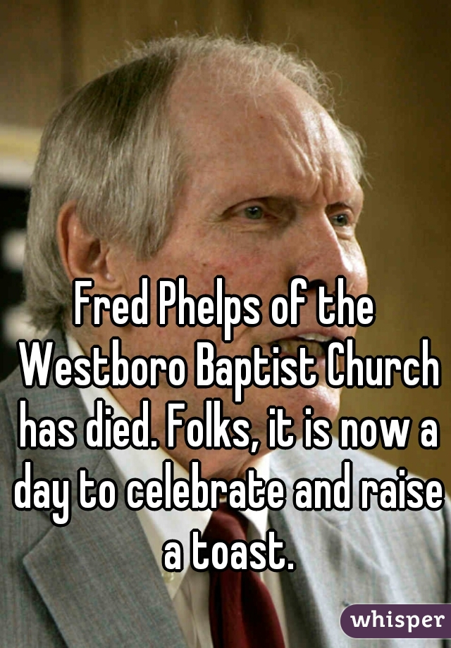 Fred Phelps of the Westboro Baptist Church has died. Folks, it is now a day to celebrate and raise a toast.