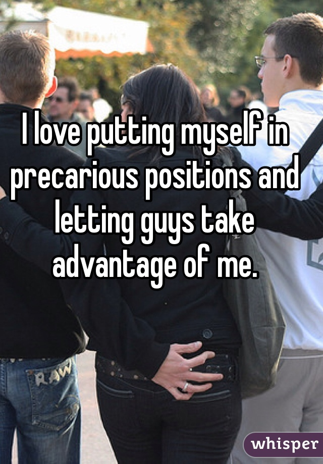 I love putting myself in precarious positions and letting guys take advantage of me.
