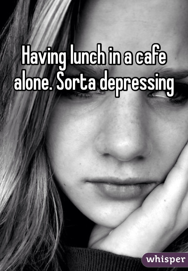 Having lunch in a cafe alone. Sorta depressing
