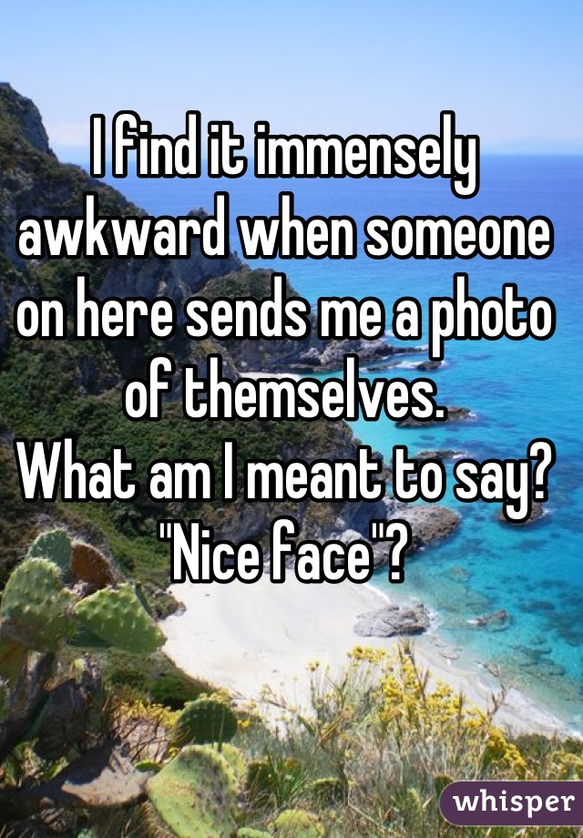 """I find it immensely awkward when someone on here sends me a photo of themselves. What am I meant to say? """"Nice face""""?"""