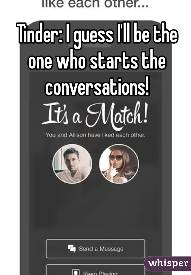Tinder: I guess I'll be the one who starts the conversations!