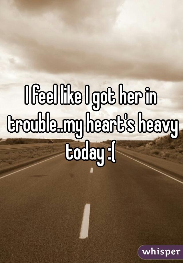 I feel like I got her in trouble..my heart's heavy today :(