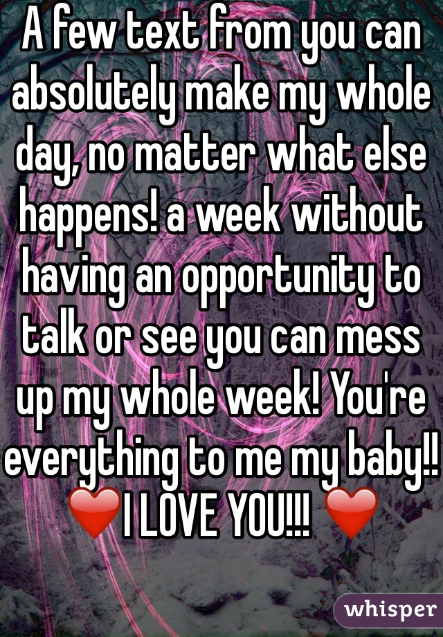 A few text from you can absolutely make my whole day, no matter what else happens! a week without having an opportunity to talk or see you can mess up my whole week! You're everything to me my baby!! ❤️I LOVE YOU!!! ❤️