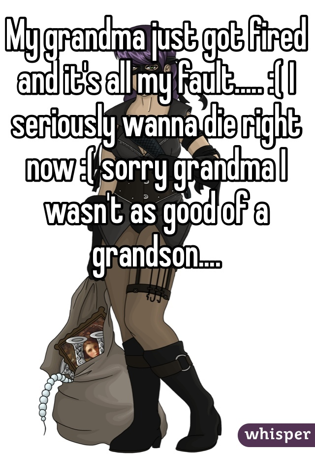 My grandma just got fired and it's all my fault..... :( I seriously wanna die right now :( sorry grandma I wasn't as good of a grandson....