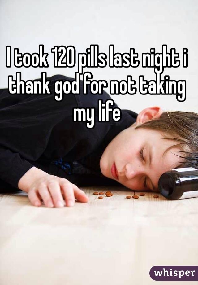 I took 120 pills last night i thank god for not taking my life
