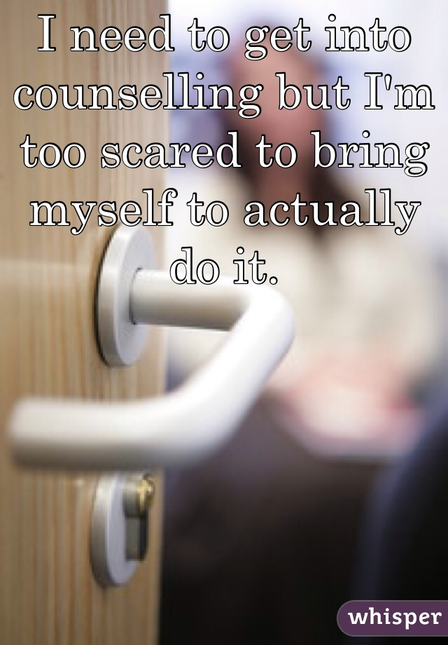 I need to get into counselling but I'm too scared to bring myself to actually do it.