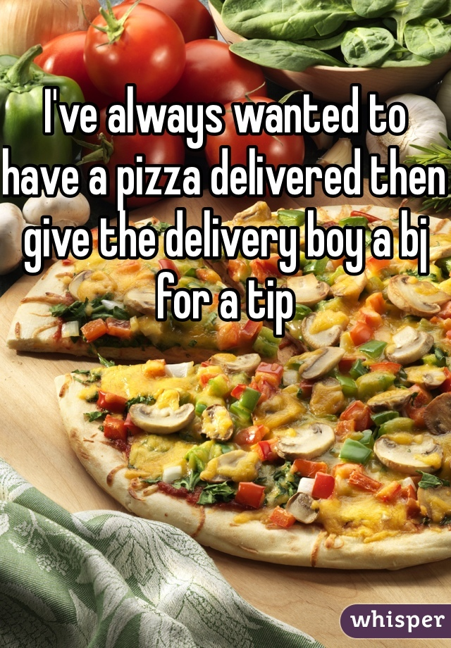 I've always wanted to have a pizza delivered then give the delivery boy a bj for a tip