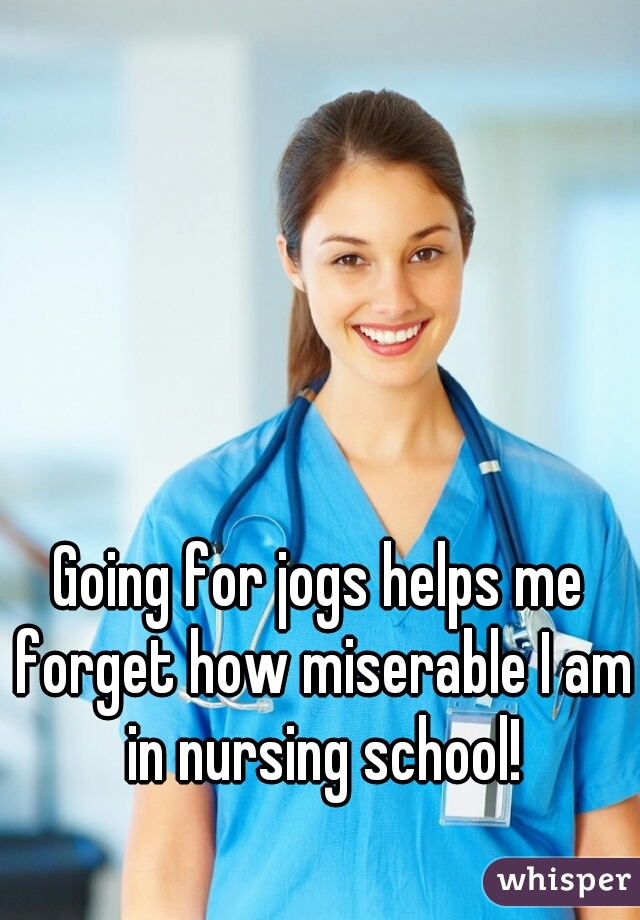 Going for jogs helps me forget how miserable I am in nursing school!