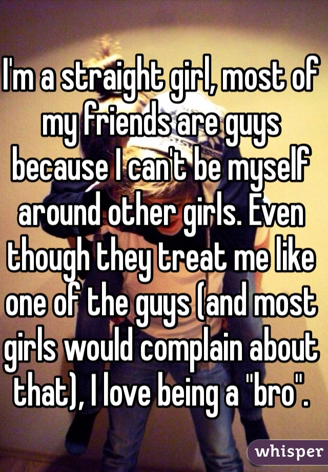 """I'm a straight girl, most of my friends are guys because I can't be myself around other girls. Even though they treat me like one of the guys (and most girls would complain about that), I love being a """"bro""""."""