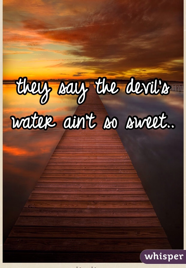 they say the devil's water ain't so sweet..