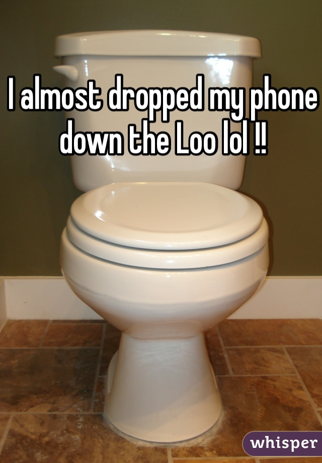 I almost dropped my phone down the Loo lol !!