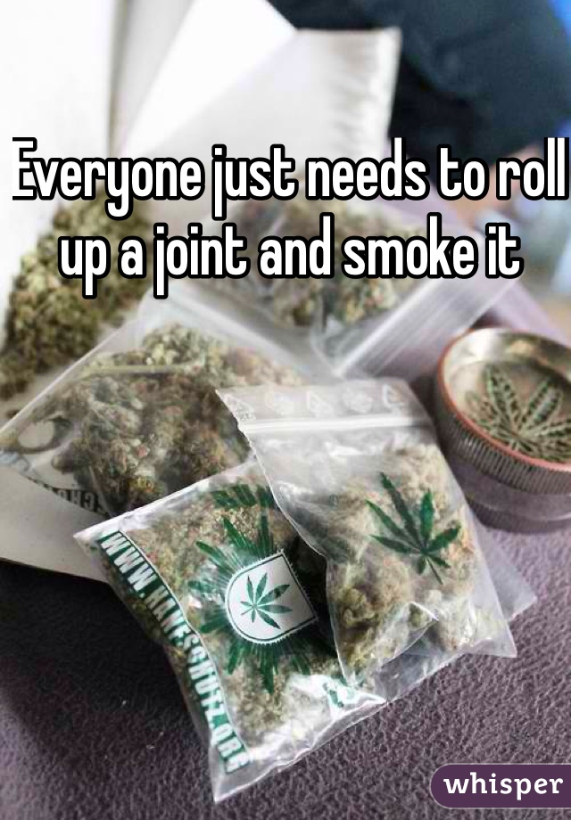 Everyone just needs to roll up a joint and smoke it