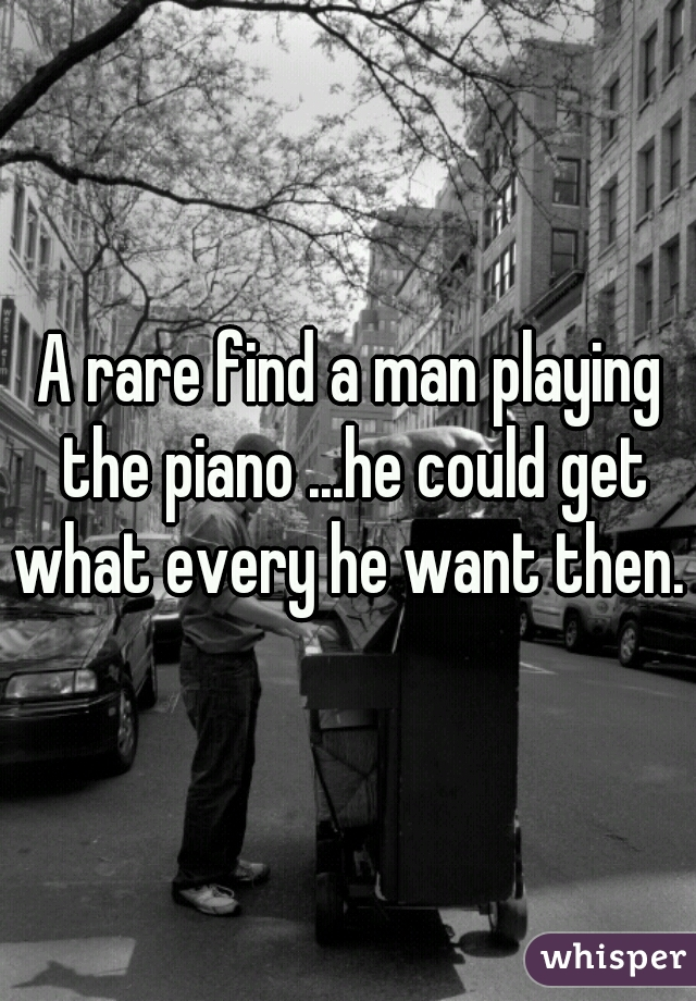 A rare find a man playing the piano ...he could get what every he want then.
