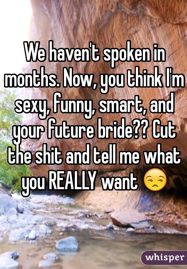 We haven't spoken in months. Now, you think I'm sexy, funny, smart, and your future bride?? Cut the shit and tell me what you REALLY want 😒