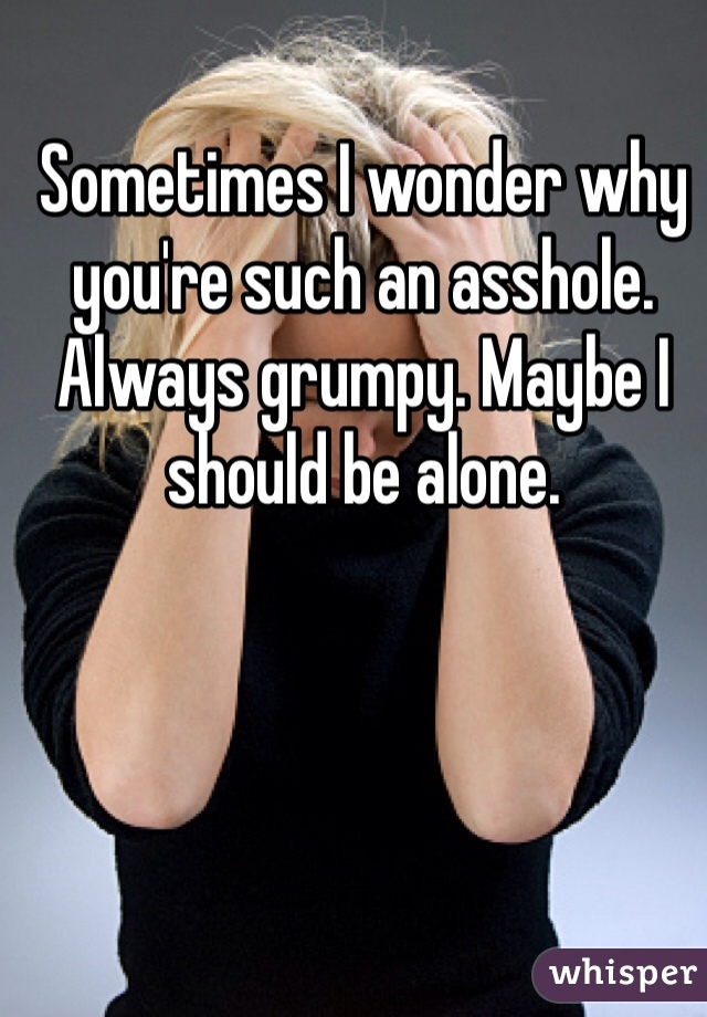 Sometimes I wonder why you're such an asshole. Always grumpy. Maybe I should be alone.