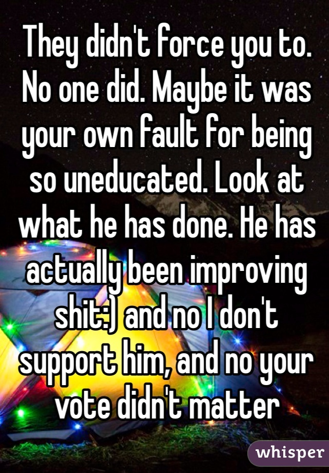 They didn't force you to. No one did. Maybe it was your own fault for being so uneducated. Look at what he has done. He has actually been improving shit:) and no I don't support him, and no your vote didn't matter