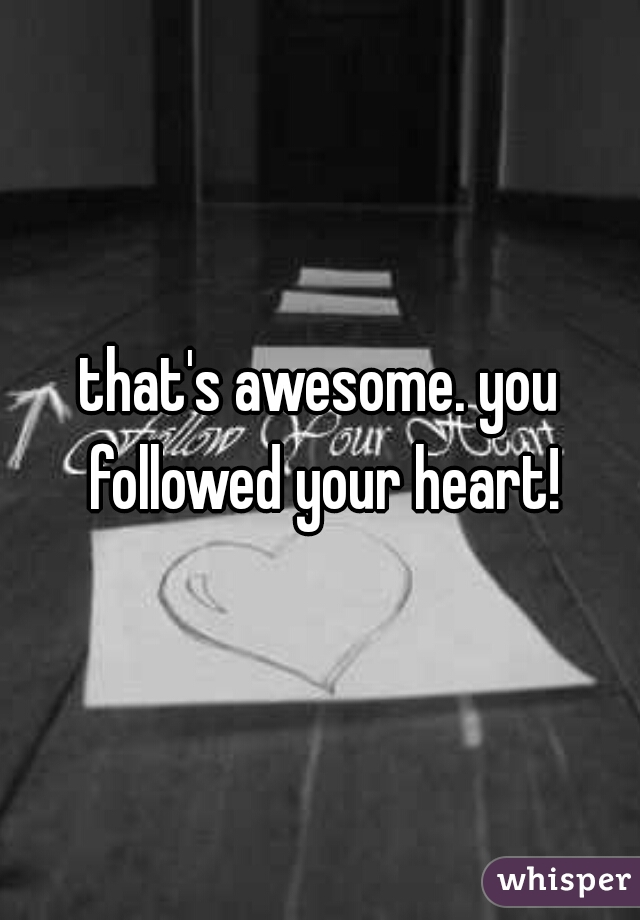 that's awesome. you followed your heart!