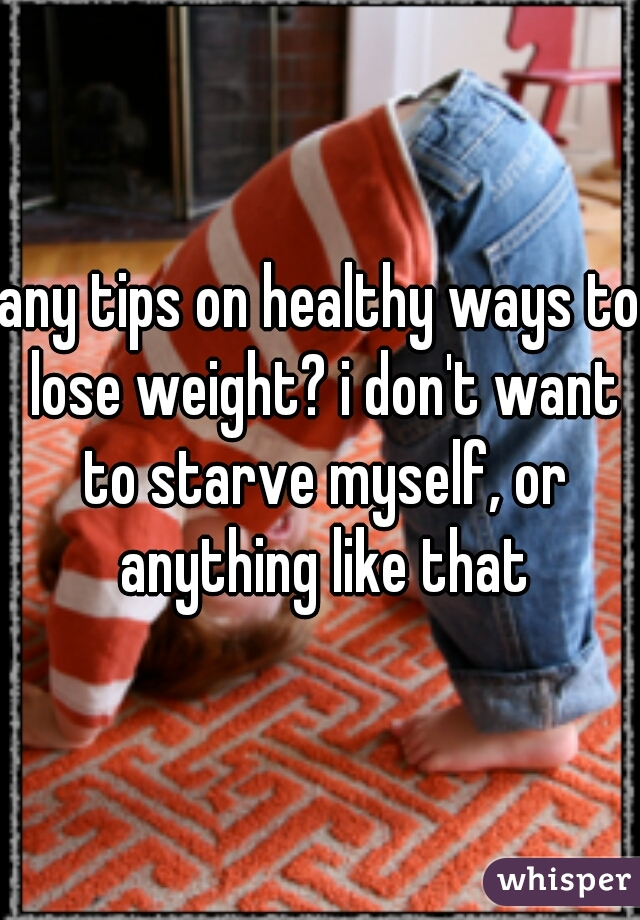 any tips on healthy ways to lose weight? i don't want to starve myself, or anything like that