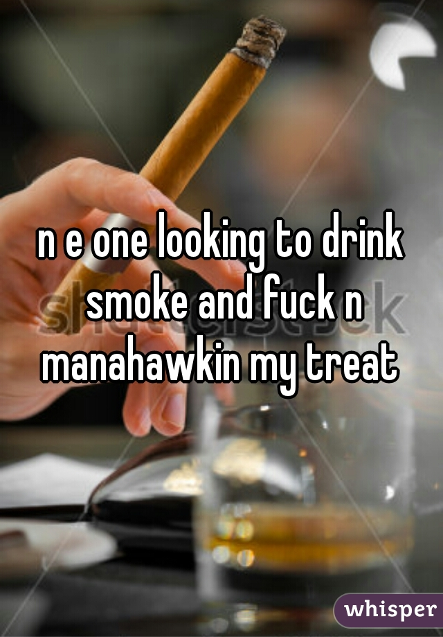 n e one looking to drink smoke and fuck n manahawkin my treat