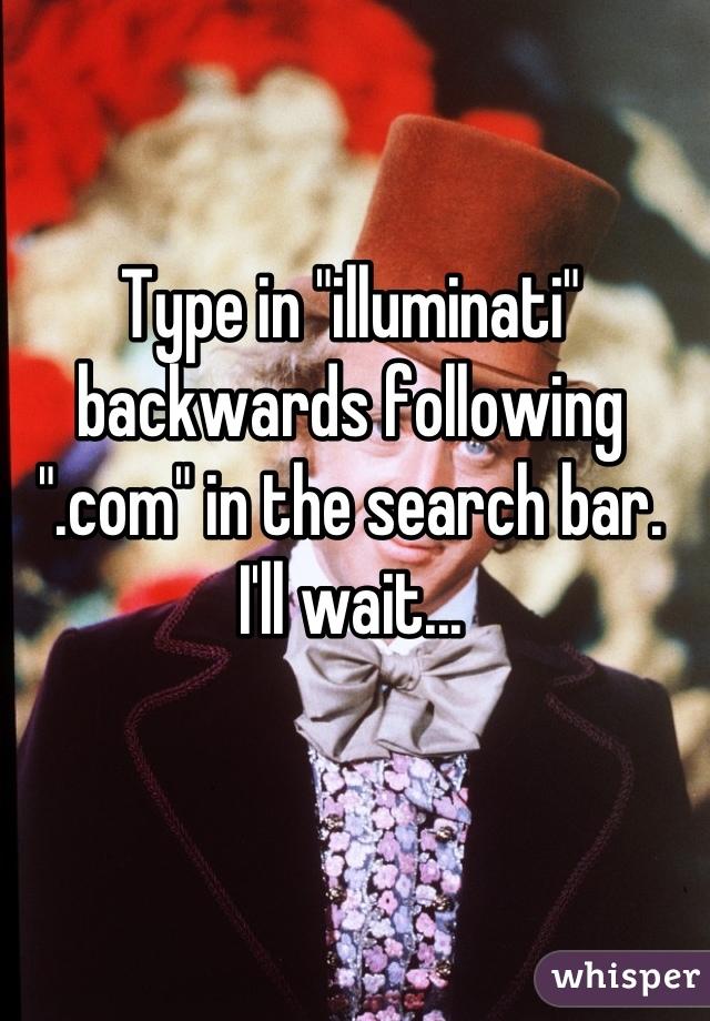 "Type in ""illuminati"" backwards following "".com"" in the search bar. I'll wait..."