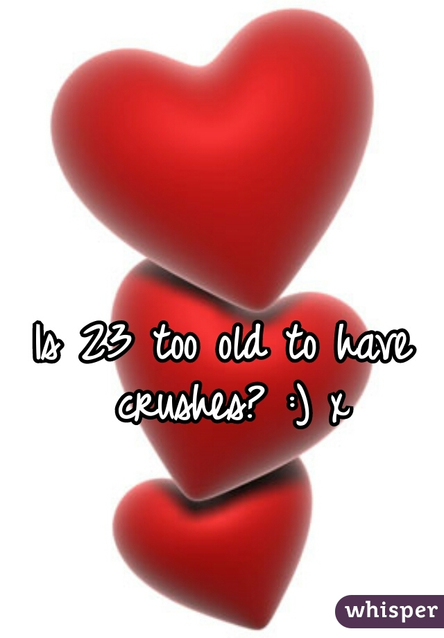 Is 23 too old to have crushes? :) x