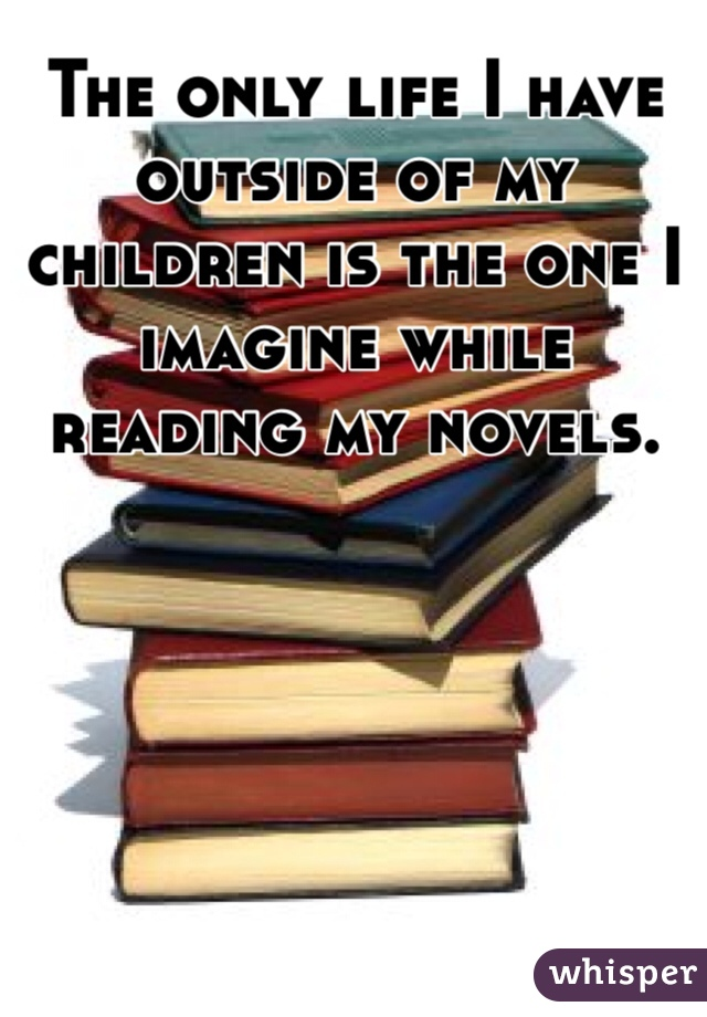 The only life I have outside of my children is the one I imagine while reading my novels.