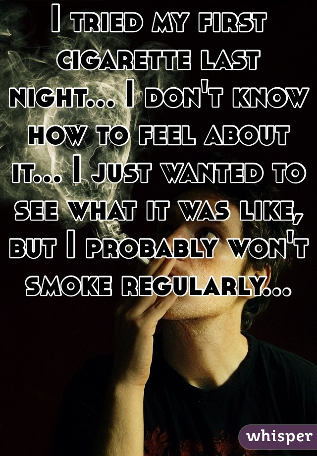 I tried my first cigarette last night... I don't know how to feel about it... I just wanted to see what it was like, but I probably won't smoke regularly...