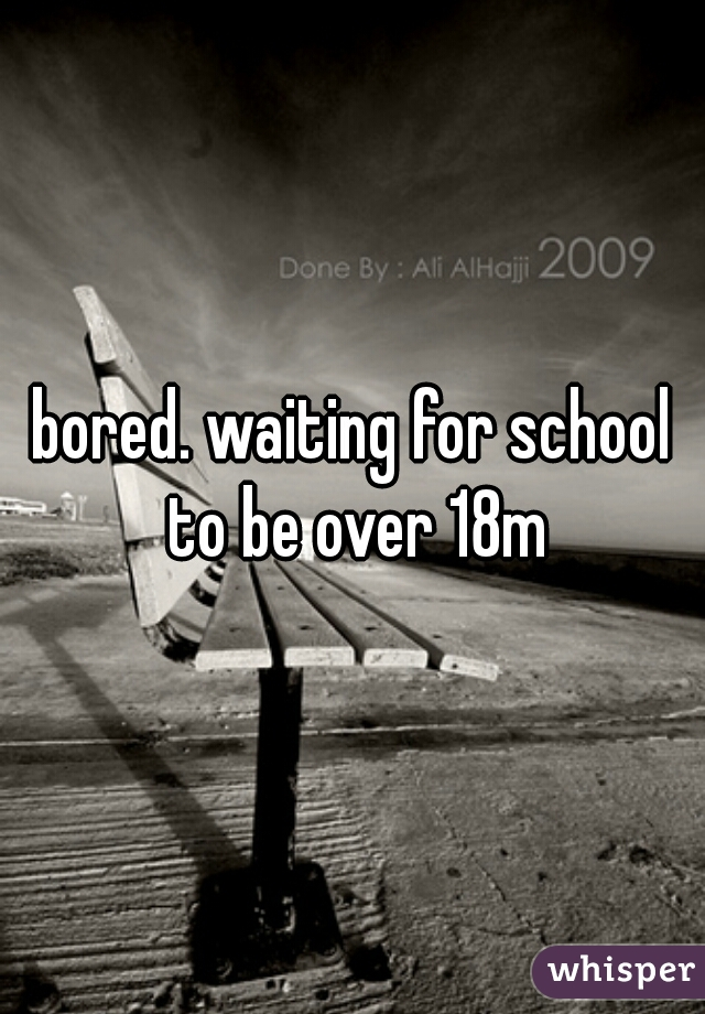 bored. waiting for school to be over 18m