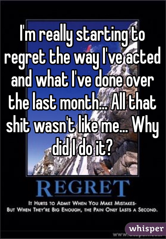 I'm really starting to regret the way I've acted and what I've done over the last month... All that shit wasn't like me... Why did I do it?