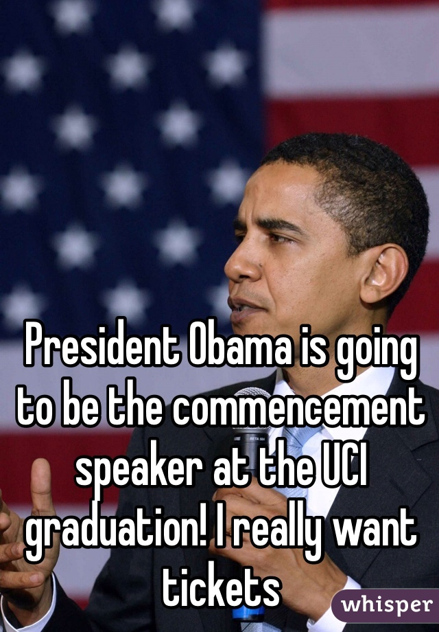 President Obama is going to be the commencement speaker at the UCI graduation! I really want tickets