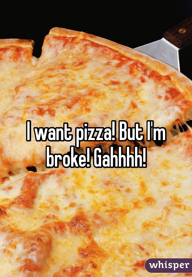 I want pizza! But I'm broke! Gahhhh!