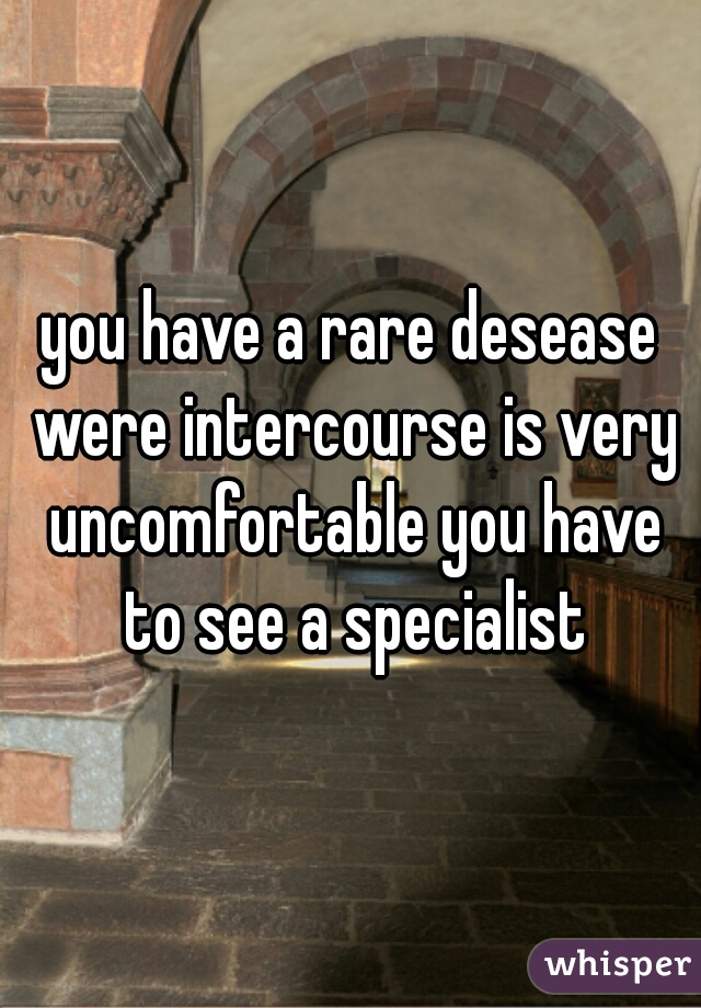 you have a rare desease were intercourse is very uncomfortable you have to see a specialist
