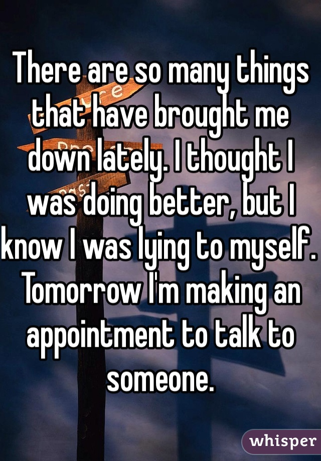 There are so many things that have brought me down lately. I thought I was doing better, but I know I was lying to myself. Tomorrow I'm making an appointment to talk to someone.