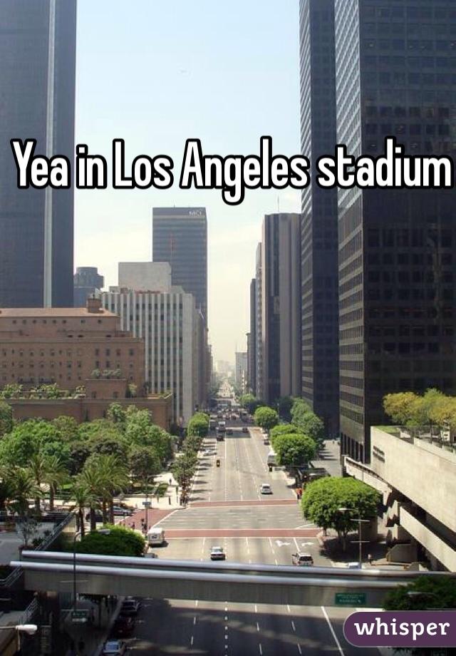Yea in Los Angeles stadium