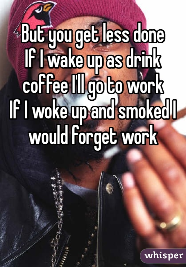 But you get less done  If I wake up as drink coffee I'll go to work If I woke up and smoked I would forget work