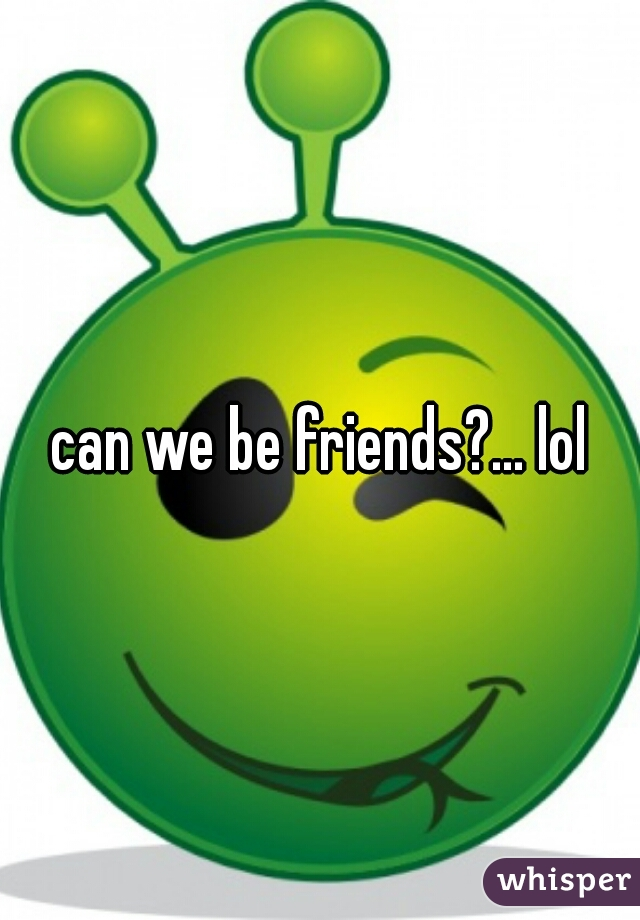 can we be friends?... lol